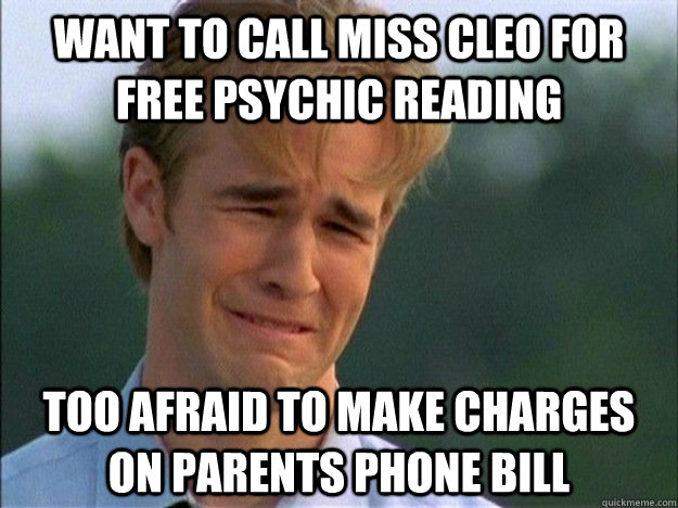 Want to call miss cleo for free psychic reading Too afraid to make charges on parents phone bill - Want to call miss cleo for free psychic reading Too afraid to make charges on parents phone bill  1990s Problems