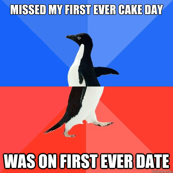 Missed my first ever cake day was on first ever date - Missed my first ever cake day was on first ever date  Socially Awkward Awesome Penguin