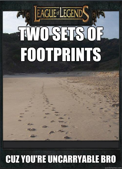 Two sets of footprints Cuz you're uncarryable bro  League of Legends