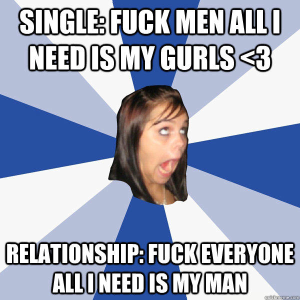 Single: fuck men all i need is my gurls <3 relationship: fuck everyone all i need is my man - Single: fuck men all i need is my gurls <3 relationship: fuck everyone all i need is my man  Annoying Facebook Girl