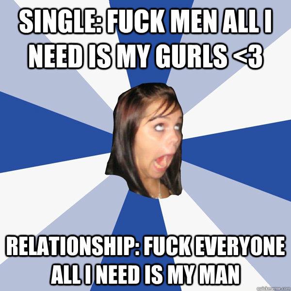 Single: fuck men all i need is my gurls <3 relationship: fuck everyone all i need is my man - Single: fuck men all i need is my gurls <3 relationship: fuck everyone all i need is my man  Annoying Facebook Girl