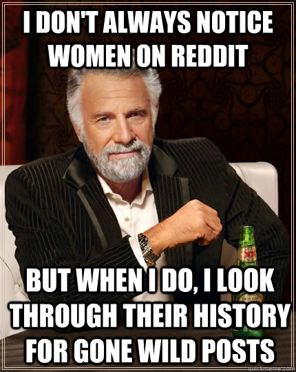 I don't always notice women on reddit but when I do, I Look through their history for Gone wild posts - I don't always notice women on reddit but when I do, I Look through their history for Gone wild posts  The Most Interesting Man In The World