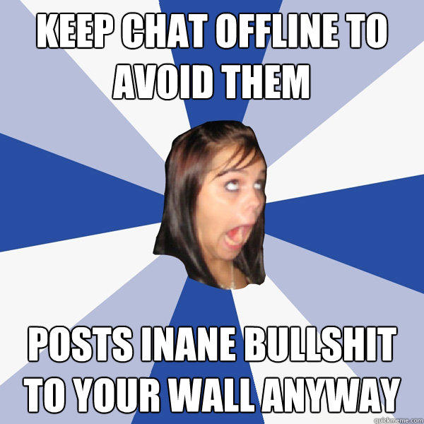 Keep chat offline to avoid them Posts inane bullshit to your wall anyway - Keep chat offline to avoid them Posts inane bullshit to your wall anyway  Annoying Facebook Girl