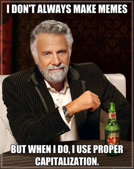 I don't always make memes But when I do, I use proper capitalization. - I don't always make memes But when I do, I use proper capitalization.  Most Interesting Man