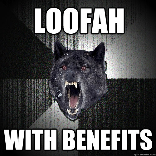 Loofah with benefits - Loofah with benefits  Insanity Wolf