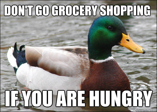 Don't go grocery shopping IF YOU ARE HUNGRY - Don't go grocery shopping IF YOU ARE HUNGRY  Actual Advice Mallard