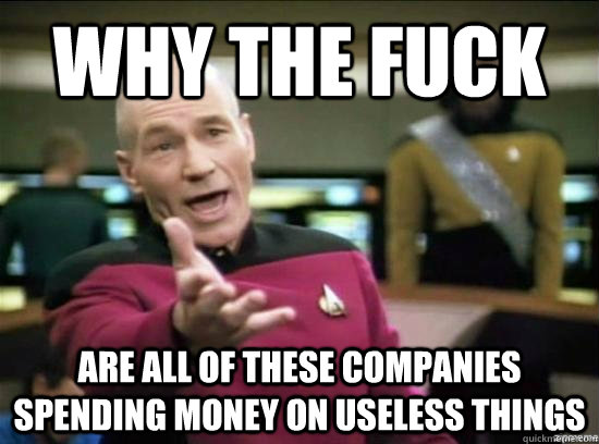 Why the fuck are all of these companies spending money on useless things - Why the fuck are all of these companies spending money on useless things  Annoyed Picard HD