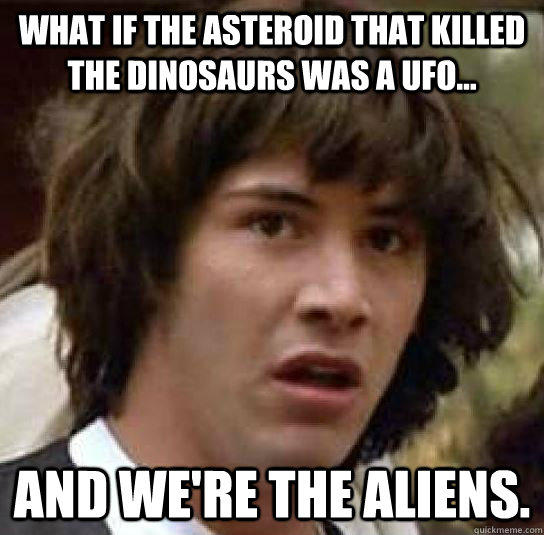 What if the asteroid that killed the dinosaurs was a UFO... And we're the aliens. - What if the asteroid that killed the dinosaurs was a UFO... And we're the aliens.  Misc