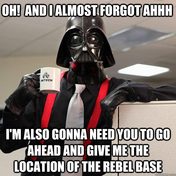oh!  and I almost forgot ahhh I'm also gonna need you to go ahead and give me the location of the Rebel Base