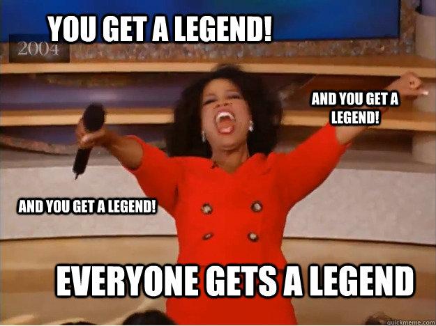 You get a legend! everyone gets a Legend And you get a legend! And you get a legend!  oprah you get a car