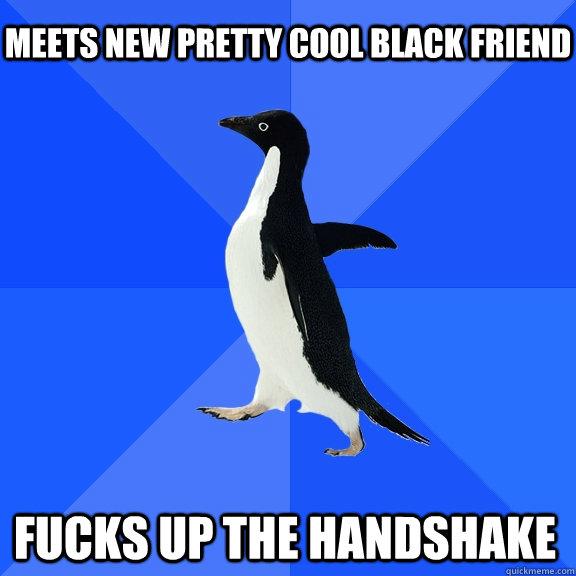 Meets new pretty cool black friend Fucks up the handshake   - Meets new pretty cool black friend Fucks up the handshake    Socially Awkward Penguin