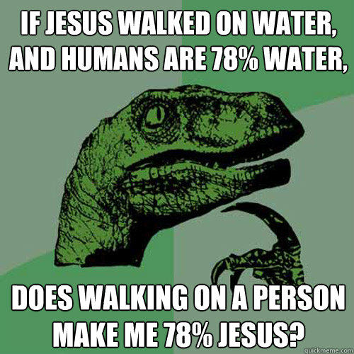 If Jesus walked on water, and humans are 78% water, Does walking on a person make me 78% jesus? - If Jesus walked on water, and humans are 78% water, Does walking on a person make me 78% jesus?  Philosoraptor