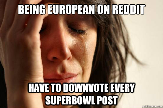 Being european on reddit have to downvote every superbowl post - Being european on reddit have to downvote every superbowl post  First World Problems