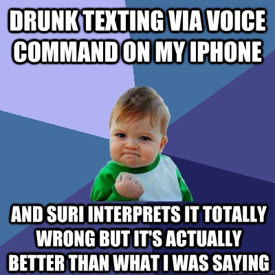 drunk texting via voice command on my iphone and suri interprets it totally wrong but it's actually better than what i was saying  - drunk texting via voice command on my iphone and suri interprets it totally wrong but it's actually better than what i was saying   Success Kid