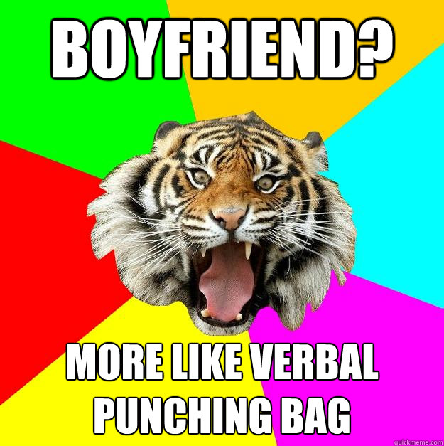 boyfriend? more like verbal punching bag  Time of the Month Tiger