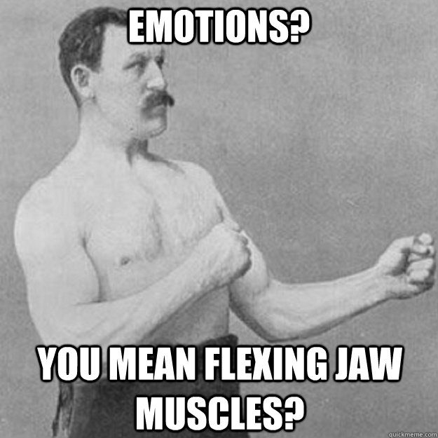 EMOTIONS? you mean flexing jaw muscles? - EMOTIONS? you mean flexing jaw muscles?  overly manly man
