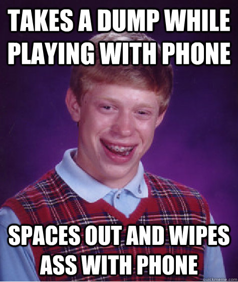 Takes a dump while playing with phone SPACES OUT AND WIPES ASS WITH PHONE - Takes a dump while playing with phone SPACES OUT AND WIPES ASS WITH PHONE  Bad Luck Brian