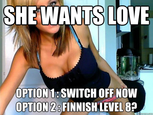 SHE WANTS LOVE OPTION 1 : SWITCH OFF NOW OPTION 2 : FINNISH LEVEL 8?