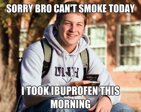 Sorry bro can't smoke today i took ibuprofen this morning - Sorry bro can't smoke today i took ibuprofen this morning  College Freshman