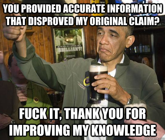 You provided accurate information that disproved my original claim? Fuck it, thank you for improving my knowledge - You provided accurate information that disproved my original claim? Fuck it, thank you for improving my knowledge  Upvoting Obama