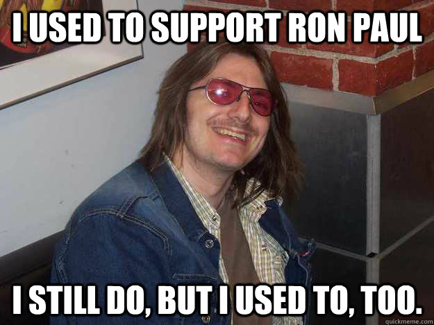 I used to support ron paul I still do, but I used to, too.