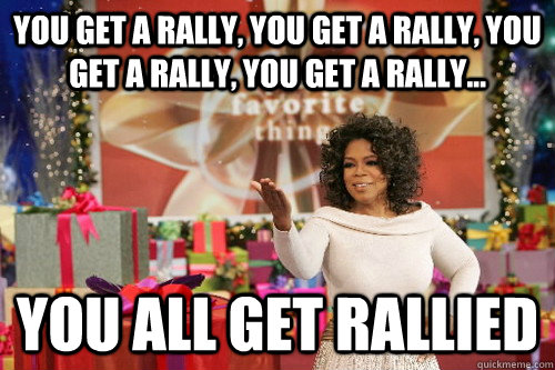 you get a rally, you get a rally, you get a rally, you get a rally... you all get rallied