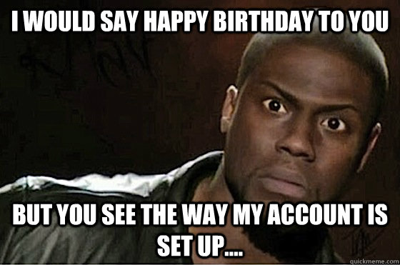 I would say happy birthday to you but you see the way my account is set up....