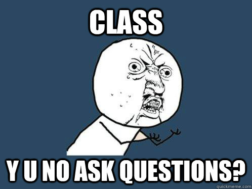 Class y u no ask questions? - Class y u no ask questions?  Y U No