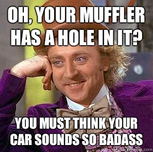 Oh, your muffler has a hole in it? You must think your car sounds so badass  Condescending Wonka