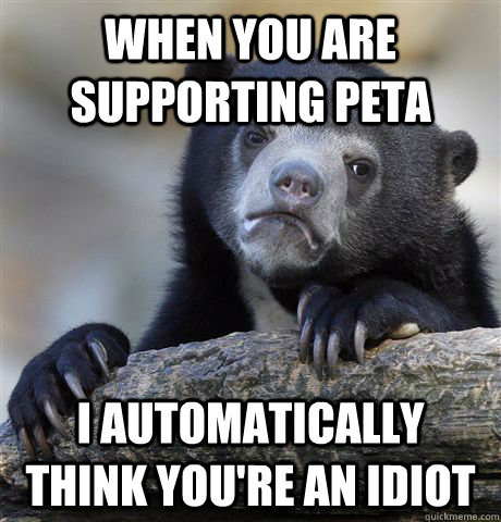 when you are supporting PETA I automatically think you're an idiot - when you are supporting PETA I automatically think you're an idiot  Confession Bear