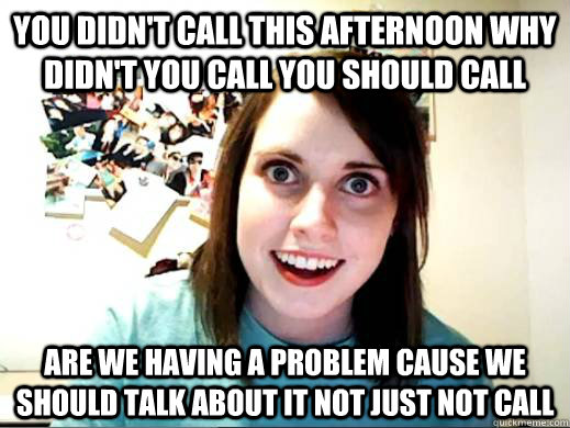you didn't call this afternoon why didn't you call you should call are we having a problem cause we should talk about it not just not call
