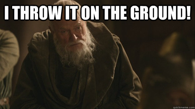 I THROW IT ON THE GROUND!  - I THROW IT ON THE GROUND!   Redundant Grand Maester Pycelle
