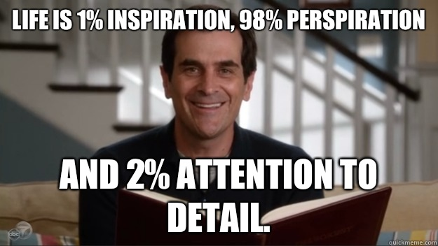 Life is 1% inspiration, 98% perspiration And 2% attention to detail.