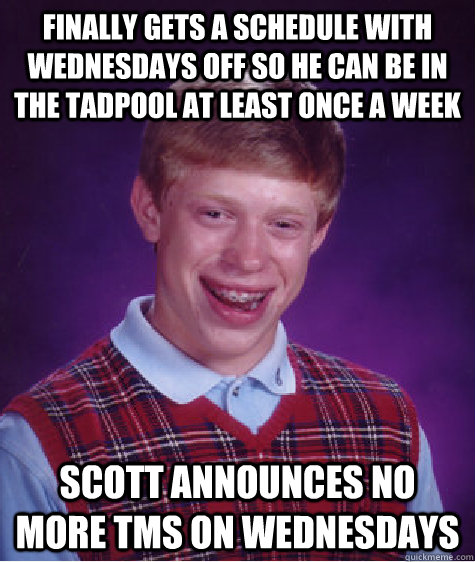 Finally gets a schedule with Wednesdays off so he can be in the tadpool at least once a week Scott announces no more TMS on Wednesdays  - Finally gets a schedule with Wednesdays off so he can be in the tadpool at least once a week Scott announces no more TMS on Wednesdays   Bad Luck Brian