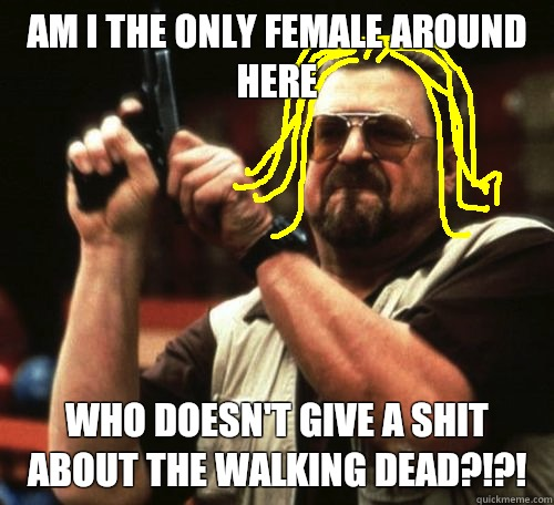 am i the only female around here who doesn't give a shit about The Walking Dead?!?! - am i the only female around here who doesn't give a shit about The Walking Dead?!?!  amitheonlyone