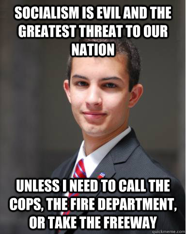 SOCIALISM IS EVIL AND THE GREATEST THREAT TO OUR NATION UNLESS I NEED TO CALL THE COPS, THE FIRE DEPARTMENT, OR TAKE THE FREEWAY  College Conservative