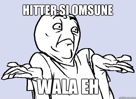 HITTER SI OMSUNE WALA EH  Wala Eh