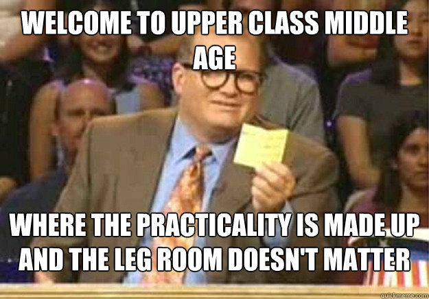 Welcome to upper class middle age where the practicality is made up and the leg room doesn't matter - Welcome to upper class middle age where the practicality is made up and the leg room doesn't matter  Welcome to
