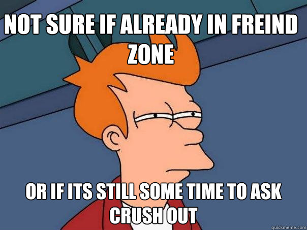 Not sure if already in freind zone Or if its still some time to ask crush out - Not sure if already in freind zone Or if its still some time to ask crush out  Futurama Fry