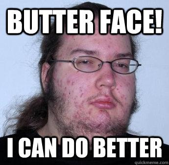 Butter face! I can do better