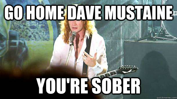 go home dave mustaine you're sober  Dave Mustaine