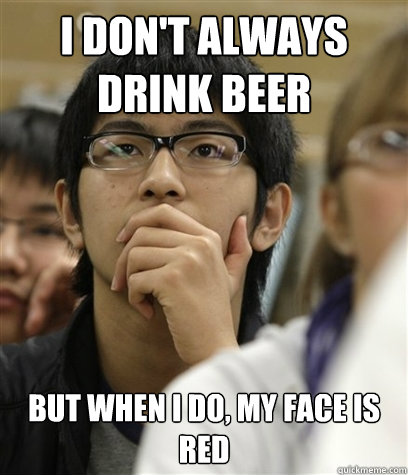 I don't always drink beer But when I do, my face is red  Asian College Freshman