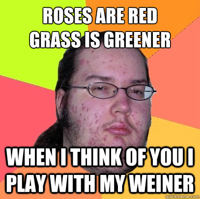 Roses Are Red Grass Is Greener When I Think Of You I Play With My Weiner