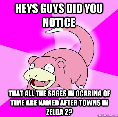 Heys guys did you notice That all the sages in ocarina of time are named after towns in Zelda 2? - Heys guys did you notice That all the sages in ocarina of time are named after towns in Zelda 2?  Slowpoke