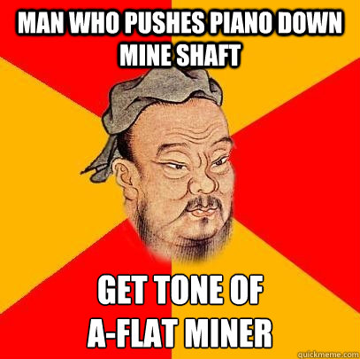 Man who pushes piano down mine shaft get tone of  A-flat miner  Confucius says