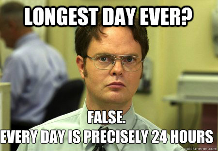 longest day ever? FALSE.   Every day is precisely 24 hours  Schrute