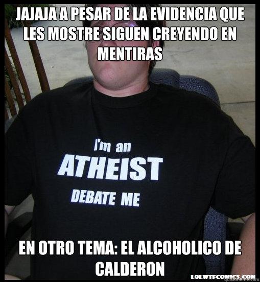 jajaja a pesar de la evidencia que les mostre siguen creyendo en mentiras en otro tema: el alcoholico de Calderon - jajaja a pesar de la evidencia que les mostre siguen creyendo en mentiras en otro tema: el alcoholico de Calderon  Scumbag Atheist