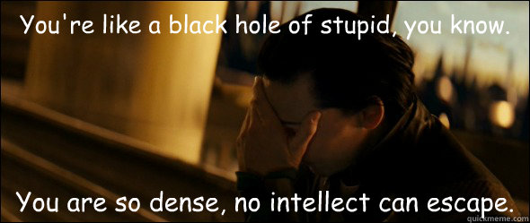 You're like a black hole of stupid, you know. You are so dense, no intellect can escape. - You're like a black hole of stupid, you know. You are so dense, no intellect can escape.  Loki Facepalm