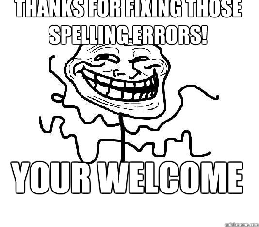 THANKS FOR FIXING THOSE SPELLING ERRORS! YOUR WELCOME  SLENDER MAN TROLL