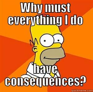 WHY MUST EVERYTHING I DO HAVE CONSEQUENCES? Advice Homer
